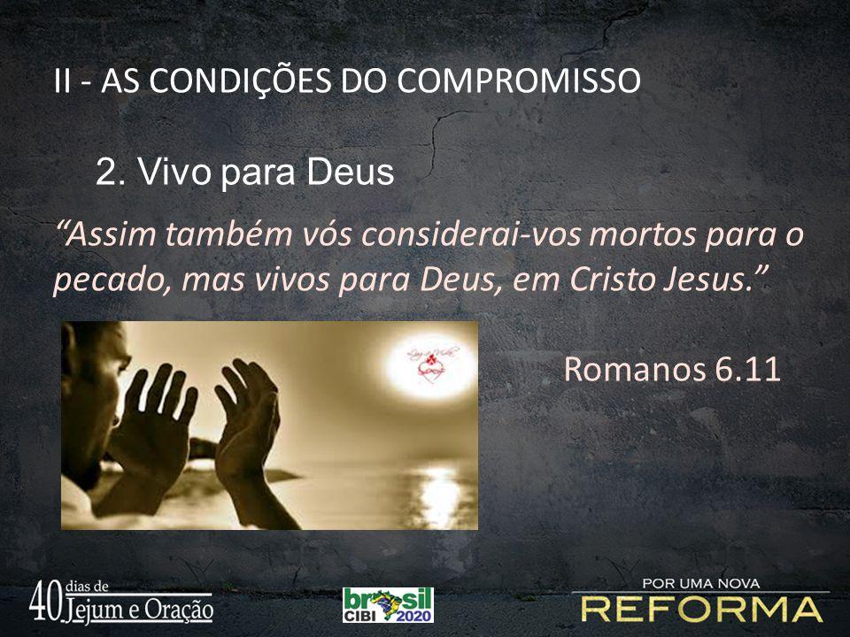 """II - AS CONDIÇÕES DO COMPROMISSO 2. Vivo para Deus """"Assim também vós considerai-vos mortos para o pecado, mas vivos para Deus, em Cristo Jesus."""" Roman"""