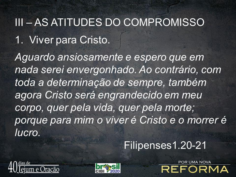 III – AS ATITUDES DO COMPROMISSO 1. Viver para Cristo. Aguardo ansiosamente e espero que em nada serei envergonhado. Ao contrário, com toda a determin