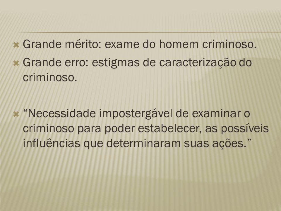 """ Grande mérito: exame do homem criminoso.  Grande erro: estigmas de caracterização do criminoso.  """"Necessidade impostergável de examinar o criminos"""