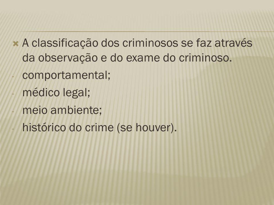  A classificação dos criminosos se faz através da observação e do exame do criminoso. - comportamental; - médico legal; - meio ambiente; - histórico