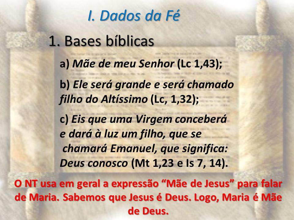 I. Dados da Fé 1. Bases bíblicas a) Mãe de meu Senhor (Lc 1,43); b) Ele será grande e será chamado filho do Altíssimo (Lc, 1,32); c) Eis que uma Virge