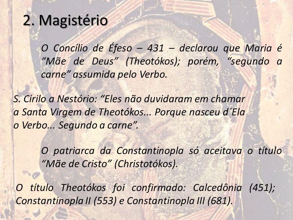 """2. Magistério O Concílio de Éfeso – 431 – declarou que Maria é """"Mãe de Deus"""" (Theotókos); porém, """"segundo a carne"""" assumida pelo Verbo. S. Cirilo a Ne"""