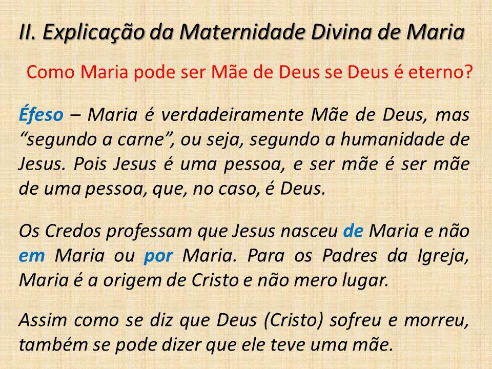 """II. Explicação da Maternidade Divina de Maria Como Maria pode ser Mãe de Deus se Deus é eterno? Éfeso – Maria é verdadeiramente Mãe de Deus, mas """"segu"""