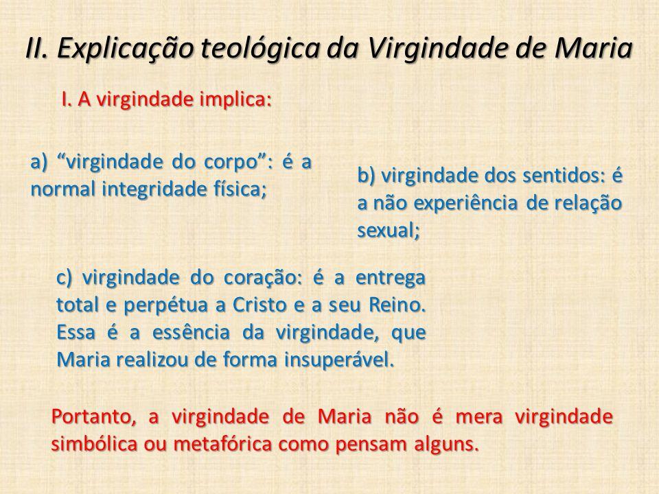"""II. Explicação teológica da Virgindade de Maria I. A virgindade implica: a) """"virgindade do corpo"""": é a normal integridade física; b) virgindade dos se"""