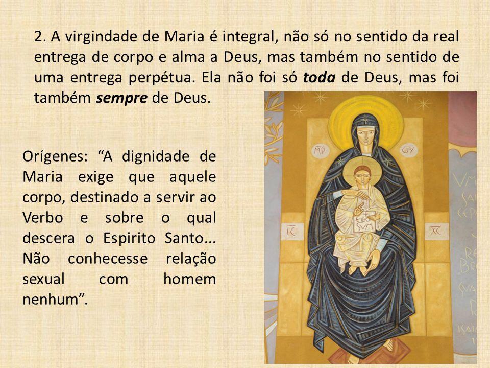 2. A virgindade de Maria é integral, não só no sentido da real entrega de corpo e alma a Deus, mas também no sentido de uma entrega perpétua. Ela não