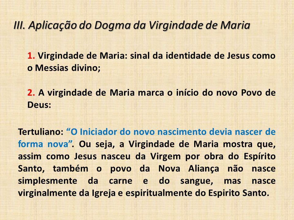 III. Aplicação do Dogma da Virgindade de Maria 1. Virgindade de Maria: sinal da identidade de Jesus como o Messias divino; 2. A virgindade de Maria ma