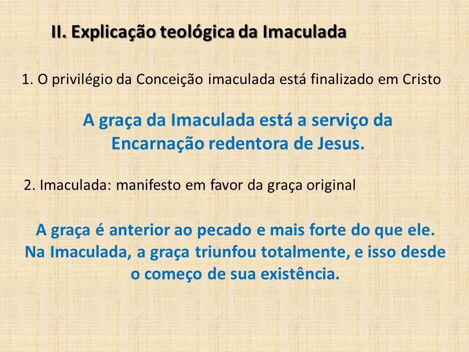 II. Explicação teológica da Imaculada 1. O privilégio da Conceição imaculada está finalizado em Cristo A graça da Imaculada está a serviço da Encarnaç