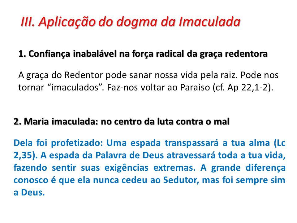 III. Aplicação do dogma da Imaculada 1. Confiança inabalável na força radical da graça redentora A graça do Redentor pode sanar nossa vida pela raiz.