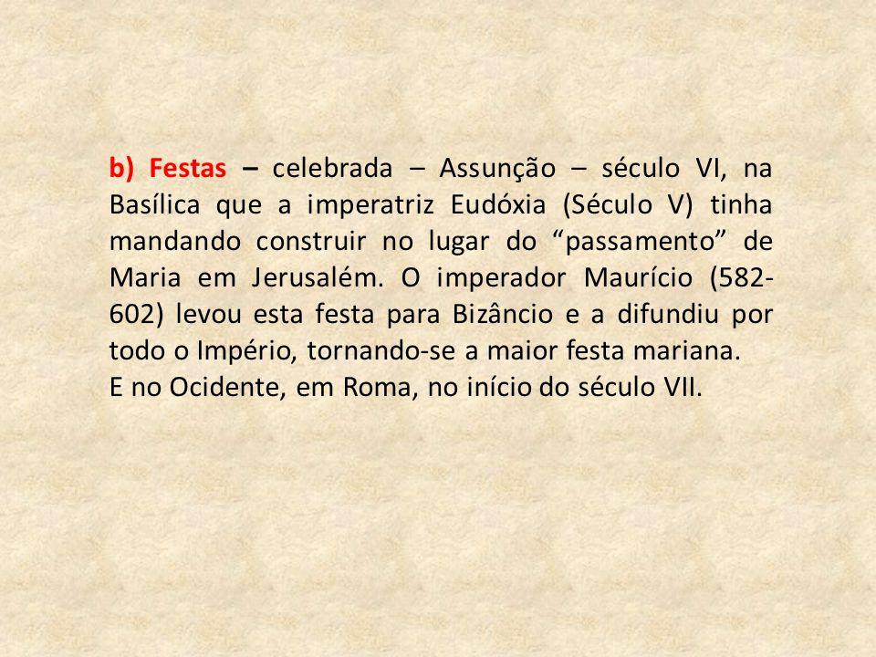 b) Festas – celebrada – Assunção – século VI, na Basílica que a imperatriz Eudóxia (Século V) tinha mandando construir no lugar do passamento de Maria em Jerusalém.