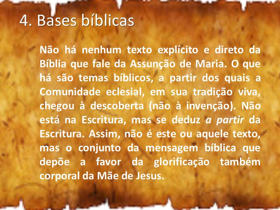 4. Bases bíblicas Não há nenhum texto explícito e direto da Bíblia que fale da Assunção de Maria. O que há são temas bíblicos, a partir dos quais a Co