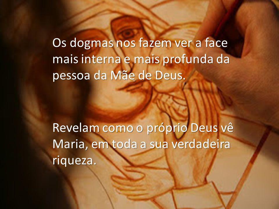 Os dogmas nos fazem ver a face mais interna e mais profunda da pessoa da Mãe de Deus. Revelam como o próprio Deus vê Maria, em toda a sua verdadeira r