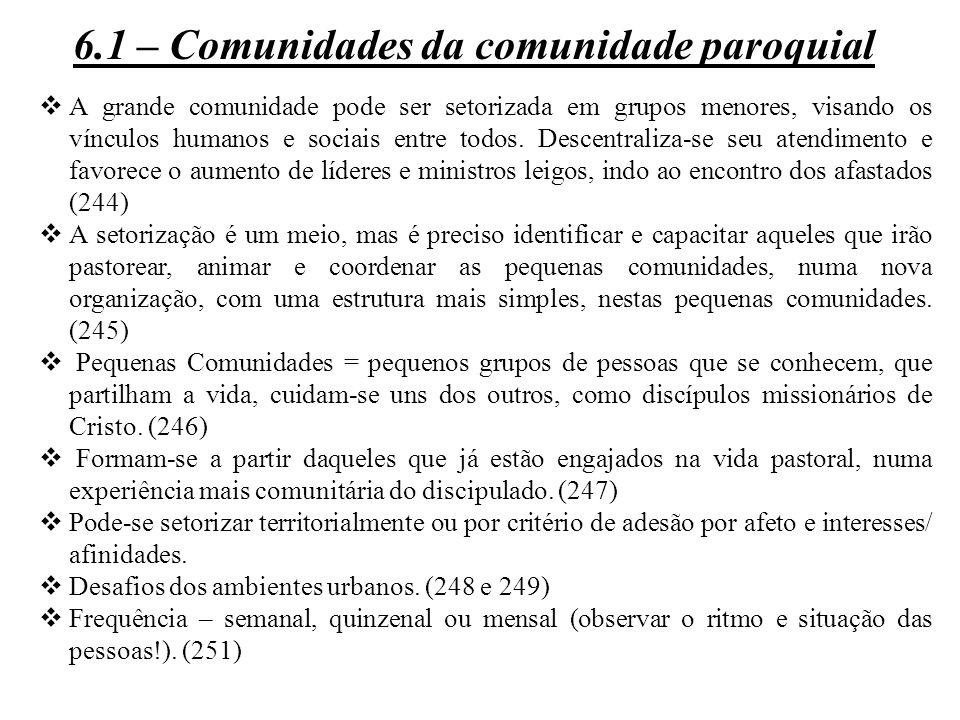6.1 – Comunidades da comunidade paroquial  A grande comunidade pode ser setorizada em grupos menores, visando os vínculos humanos e sociais entre tod