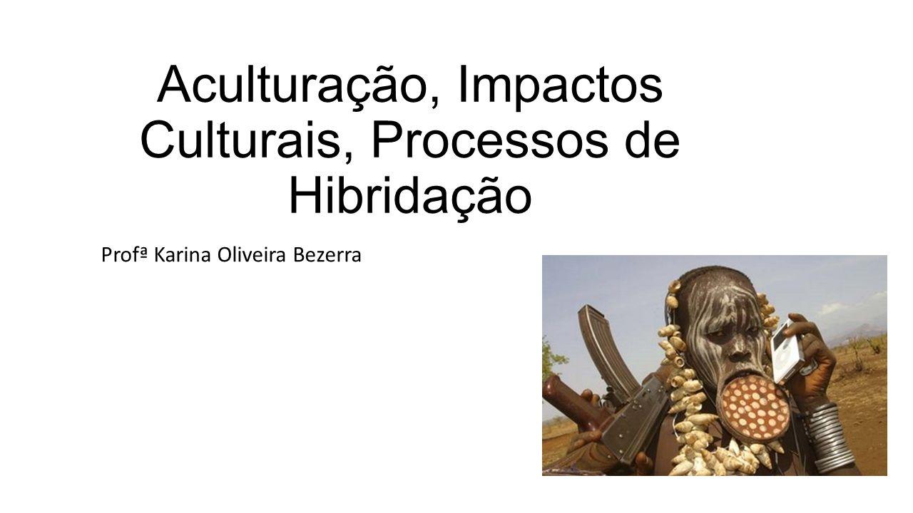 Aculturação, Impactos Culturais, Processos de Hibridação Profª Karina Oliveira Bezerra