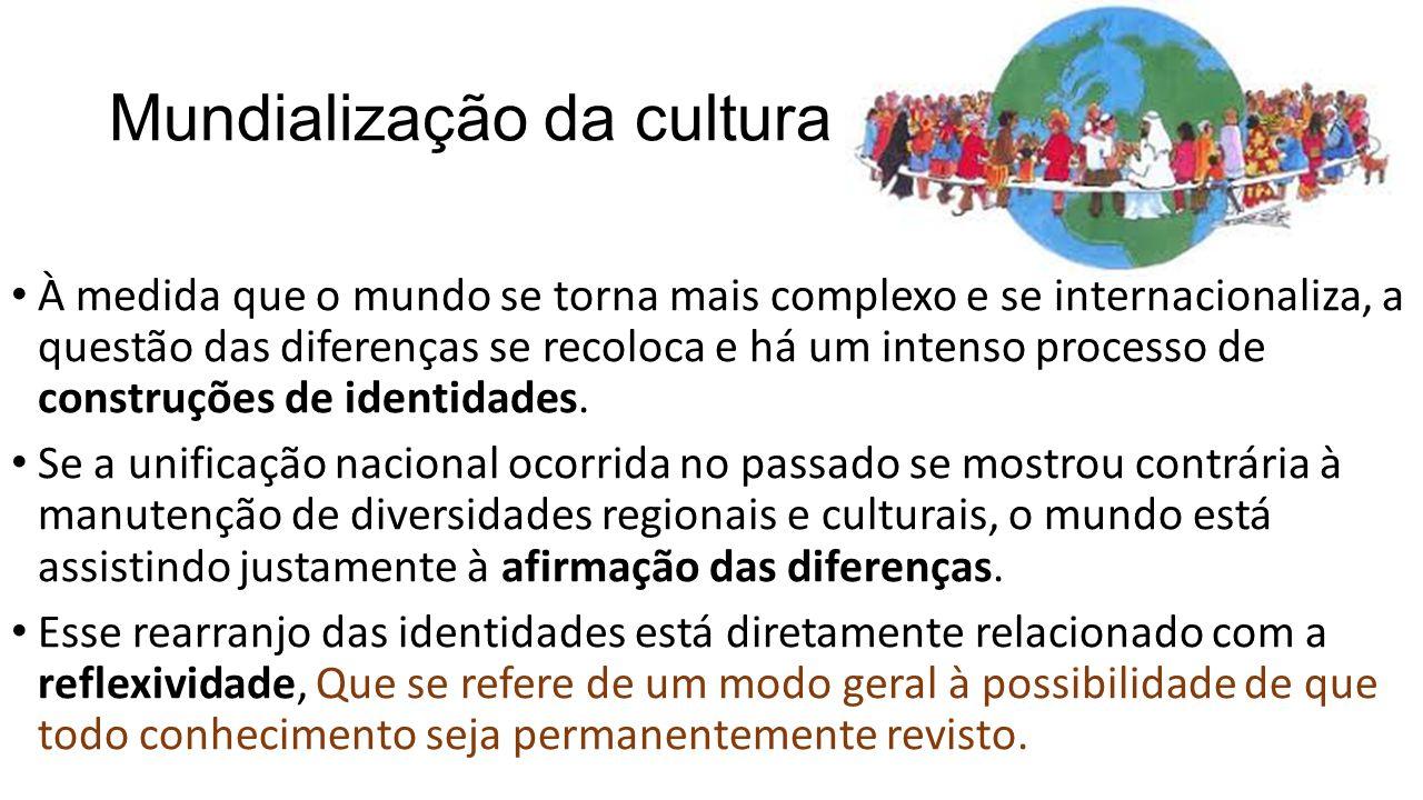 Mundialização da cultura À medida que o mundo se torna mais complexo e se internacionaliza, a questão das diferenças se recoloca e há um intenso proce