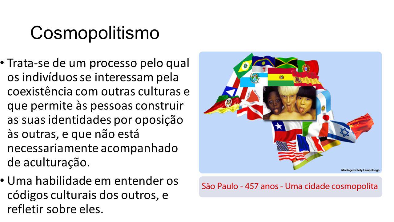 Cosmopolitismo Trata-se de um processo pelo qual os indivíduos se interessam pela coexistência com outras culturas e que permite às pessoas construir