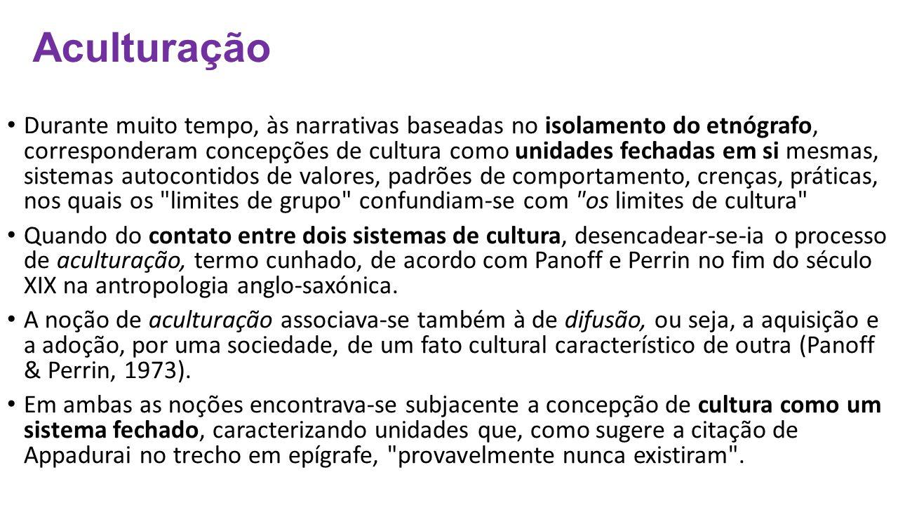 Aculturação Durante muito tempo, às narrativas baseadas no isolamento do etnógrafo, corresponderam concepções de cultura como unidades fechadas em si