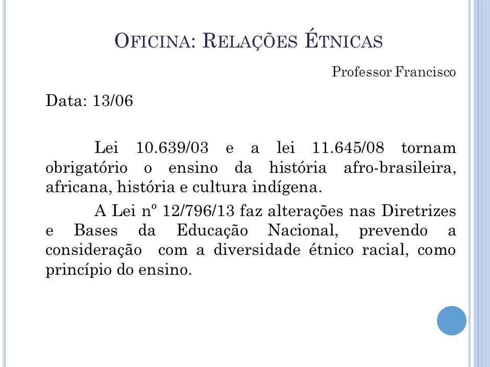 O FICINA : R ELAÇÕES É TNICAS Data: 13/06 Lei 10.639/03 e a lei 11.645/08 tornam obrigatório o ensino da história afro-brasileira, africana, história