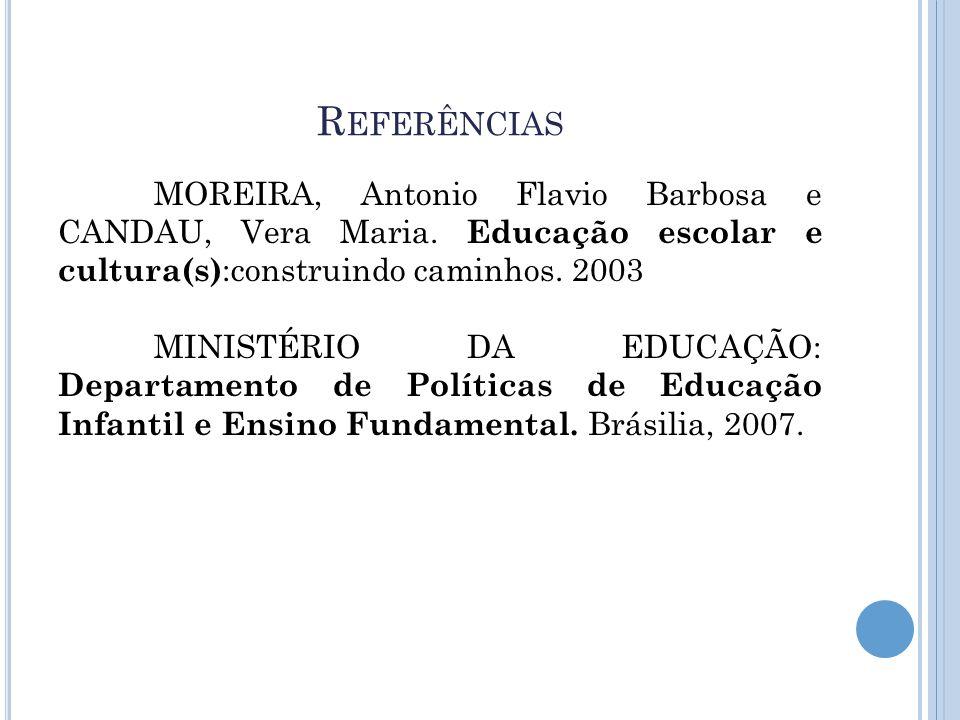 R EFERÊNCIAS MOREIRA, Antonio Flavio Barbosa e CANDAU, Vera Maria. Educação escolar e cultura(s) :construindo caminhos. 2003 MINISTÉRIO DA EDUCAÇÃO: D