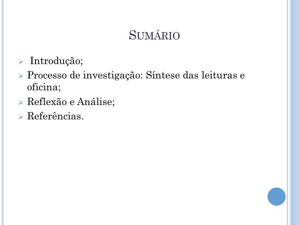 S UMÁRIO  Introdução;  Processo de investigação: Síntese das leituras e oficina;  Reflexão e Análise;  Referências.