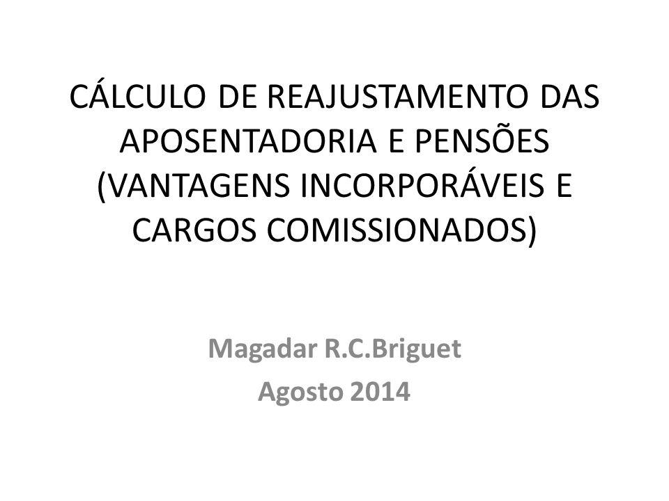 CÁLCULO DE REAJUSTAMENTO DAS APOSENTADORIA E PENSÕES (VANTAGENS INCORPORÁVEIS E CARGOS COMISSIONADOS) Magadar R.C.Briguet Agosto 2014