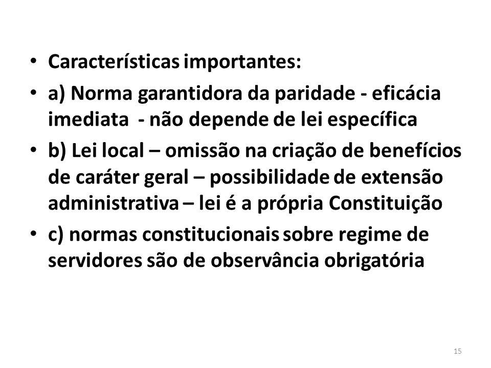 Características importantes: a) Norma garantidora da paridade - eficácia imediata - não depende de lei específica b) Lei local – omissão na criação de benefícios de caráter geral – possibilidade de extensão administrativa – lei é a própria Constituição c) normas constitucionais sobre regime de servidores são de observância obrigatória 15