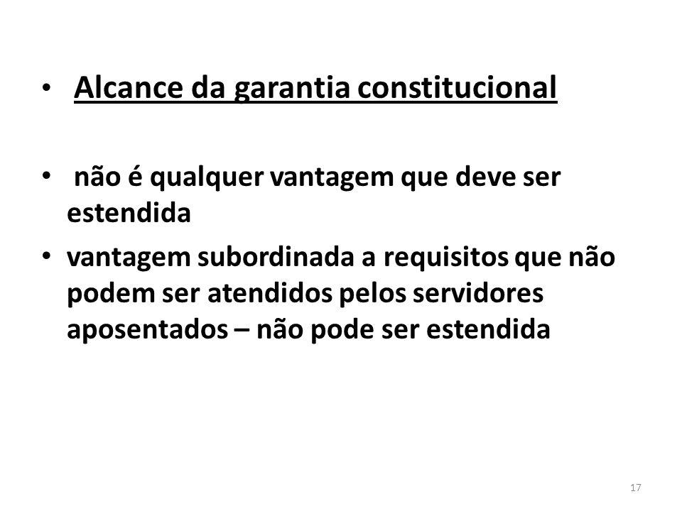 Alcance da garantia constitucional não é qualquer vantagem que deve ser estendida vantagem subordinada a requisitos que não podem ser atendidos pelos servidores aposentados – não pode ser estendida 17