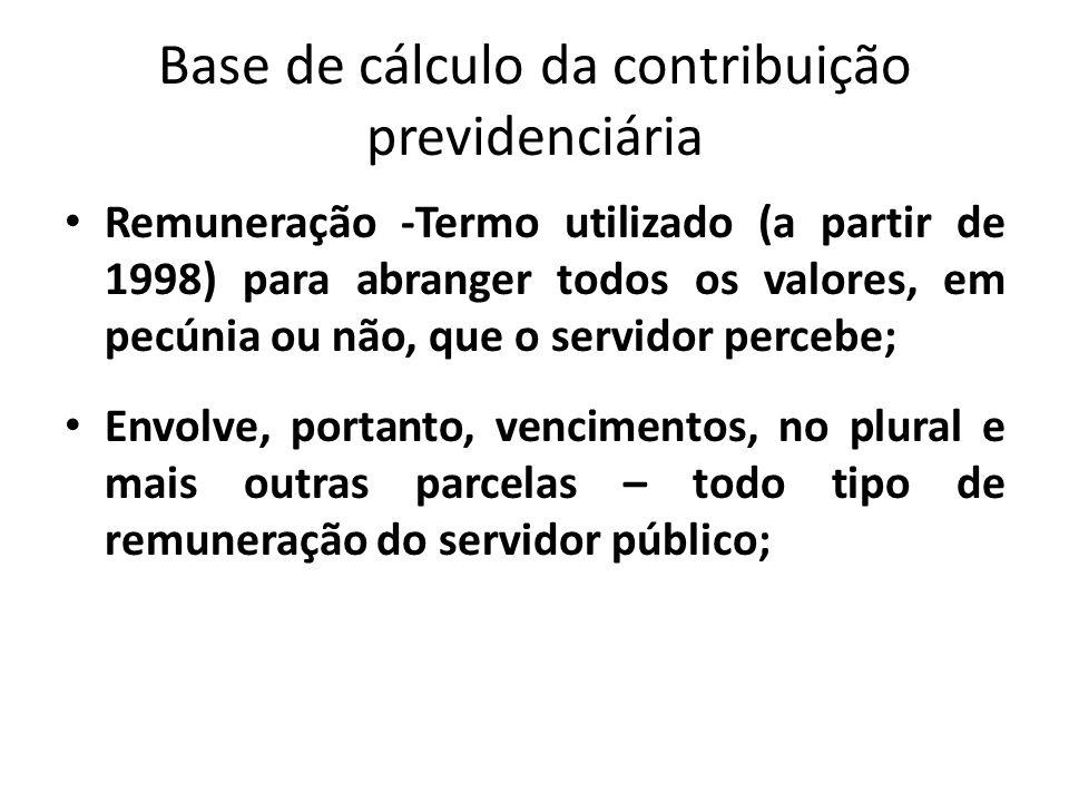 Base de cálculo da contribuição previdenciária Remuneração -Termo utilizado (a partir de 1998) para abranger todos os valores, em pecúnia ou não, que o servidor percebe; Envolve, portanto, vencimentos, no plural e mais outras parcelas – todo tipo de remuneração do servidor público;