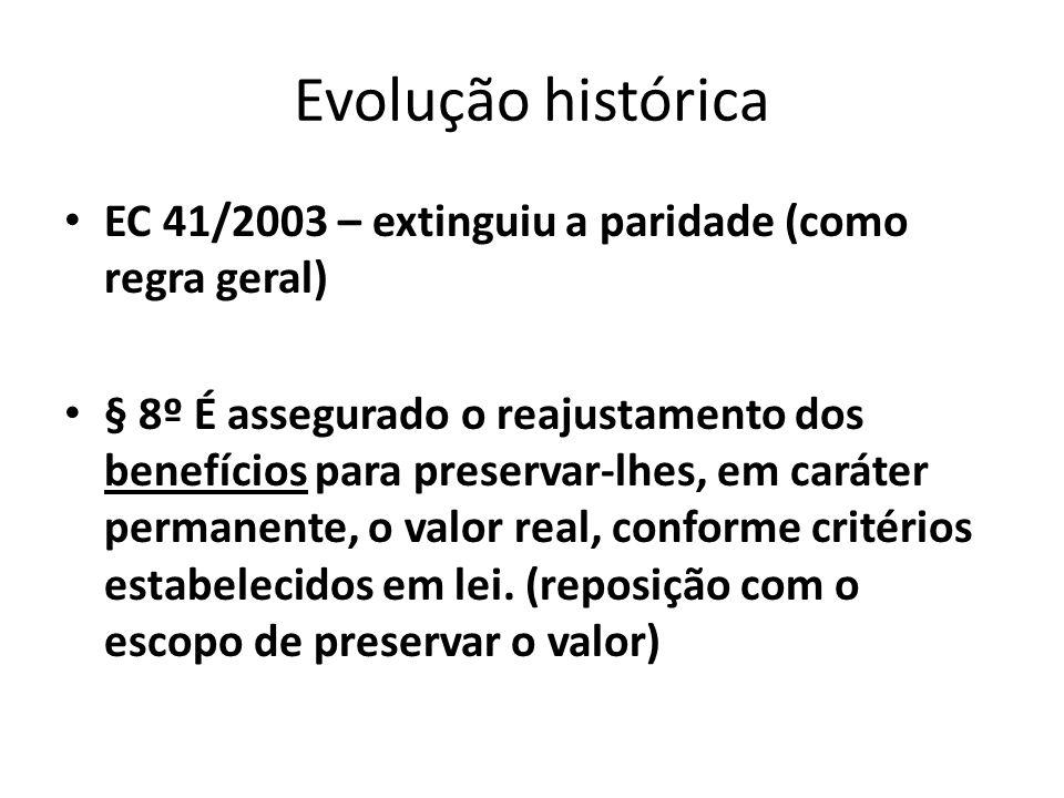 Evolução histórica EC 41/2003 – extinguiu a paridade (como regra geral) § 8º É assegurado o reajustamento dos benefícios para preservar-lhes, em caráter permanente, o valor real, conforme critérios estabelecidos em lei.