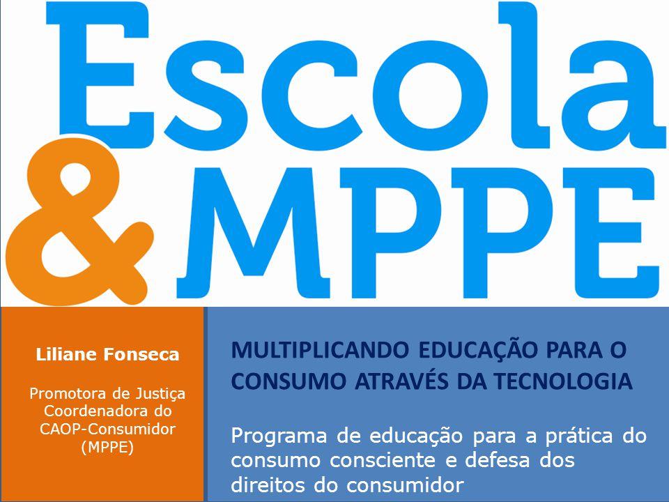 MULTIPLICANDO EDUCAÇÃO PARA O CONSUMO ATRAVÉS DA TECNOLOGIA Programa de educação para a prática do consumo consciente e defesa dos direitos do consumidor Liliane Fonseca Promotora de Justiça Coordenadora do CAOP-Consumidor (MPPE)