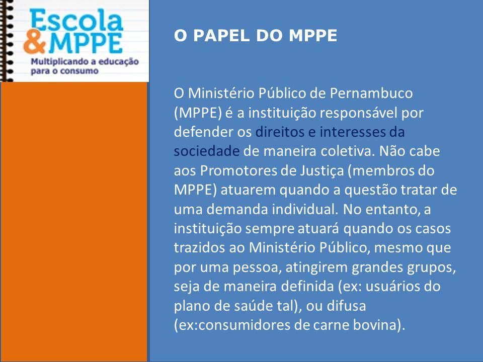 O PAPEL DO MPPE O Ministério Público de Pernambuco (MPPE) é a instituição responsável por defender os direitos e interesses da sociedade de maneira coletiva.