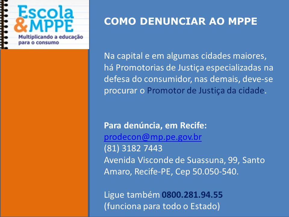 COMO DENUNCIAR AO MPPE Na capital e em algumas cidades maiores, há Promotorias de Justiça especializadas na defesa do consumidor, nas demais, deve-se procurar o Promotor de Justiça da cidade.