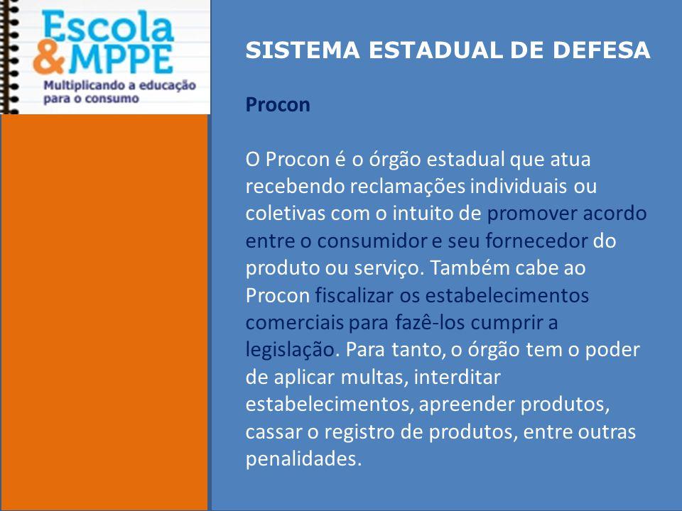 SISTEMA ESTADUAL DE DEFESA Procon O Procon é o órgão estadual que atua recebendo reclamações individuais ou coletivas com o intuito de promover acordo entre o consumidor e seu fornecedor do produto ou serviço.