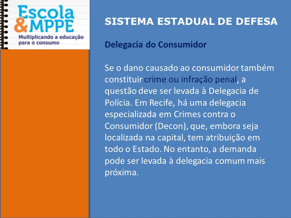 SISTEMA ESTADUAL DE DEFESA Delegacia do Consumidor Se o dano causado ao consumidor também constituir crime ou infração penal, a questão deve ser levada à Delegacia de Polícia.