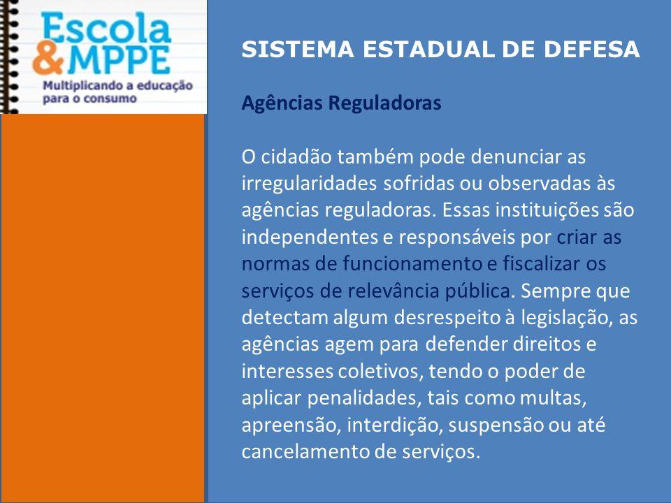 SISTEMA ESTADUAL DE DEFESA Agências Reguladoras O cidadão também pode denunciar as irregularidades sofridas ou observadas às agências reguladoras.