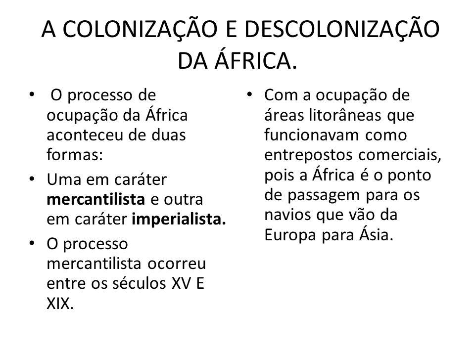 A COLONIZAÇÃO E DESCOLONIZAÇÃO DA ÁFRICA. O processo de ocupação da África aconteceu de duas formas: Uma em caráter mercantilista e outra em caráter i
