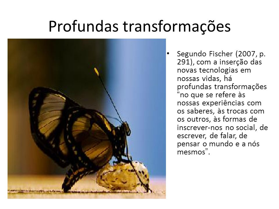 """Profundas transformações Segundo Fischer (2007, p. 291), com a inserção das novas tecnologias em nossas vidas, há profundas transformações """"no que se"""