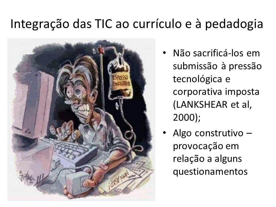 Integração das TIC ao currículo e à pedadogia Não sacrificá-los em submissão à pressão tecnológica e corporativa imposta (LANKSHEAR et al, 2000); Algo