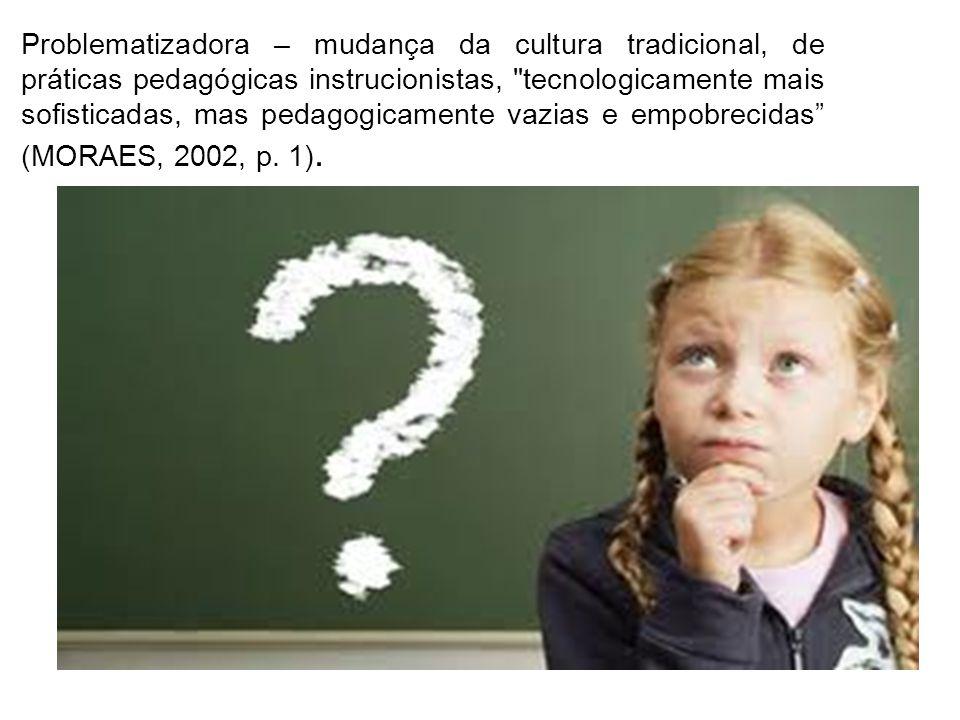 Problematizadora – mudança da cultura tradicional, de práticas pedagógicas instrucionistas, tecnologicamente mais sofisticadas, mas pedagogicamente vazias e empobrecidas (MORAES, 2002, p.