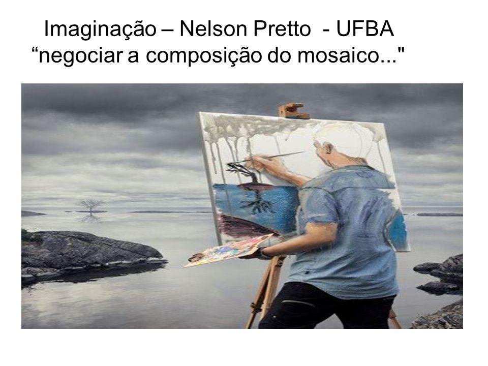"""Imaginação – Nelson Pretto - UFBA """"negociar a composição do mosaico..."""