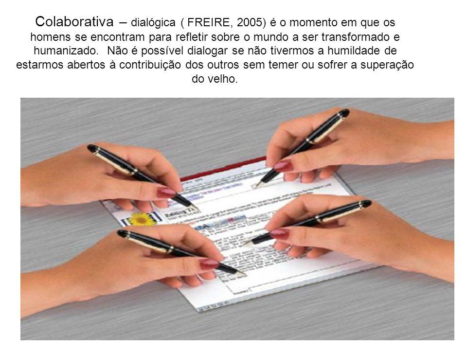 Colaborativa – dialógica ( FREIRE, 2005) é o momento em que os homens se encontram para refletir sobre o mundo a ser transformado e humanizado.