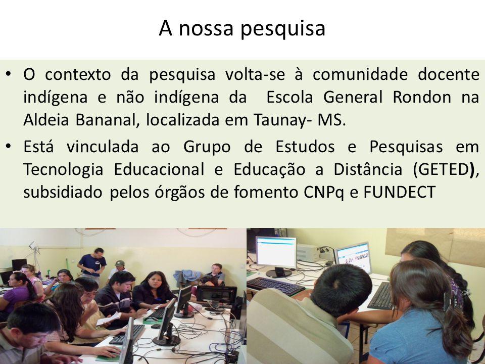 A nossa pesquisa O contexto da pesquisa volta-se à comunidade docente indígena e não indígena da Escola General Rondon na Aldeia Bananal, localizada em Taunay- MS.