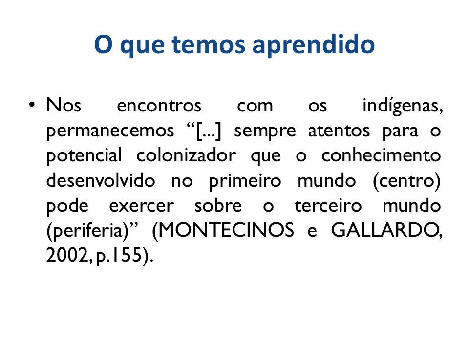 O que temos aprendido Nos encontros com os indígenas, permanecemos [...] sempre atentos para o potencial colonizador que o conhecimento desenvolvido no primeiro mundo (centro) pode exercer sobre o terceiro mundo (periferia) (MONTECINOS e GALLARDO, 2002, p.155).