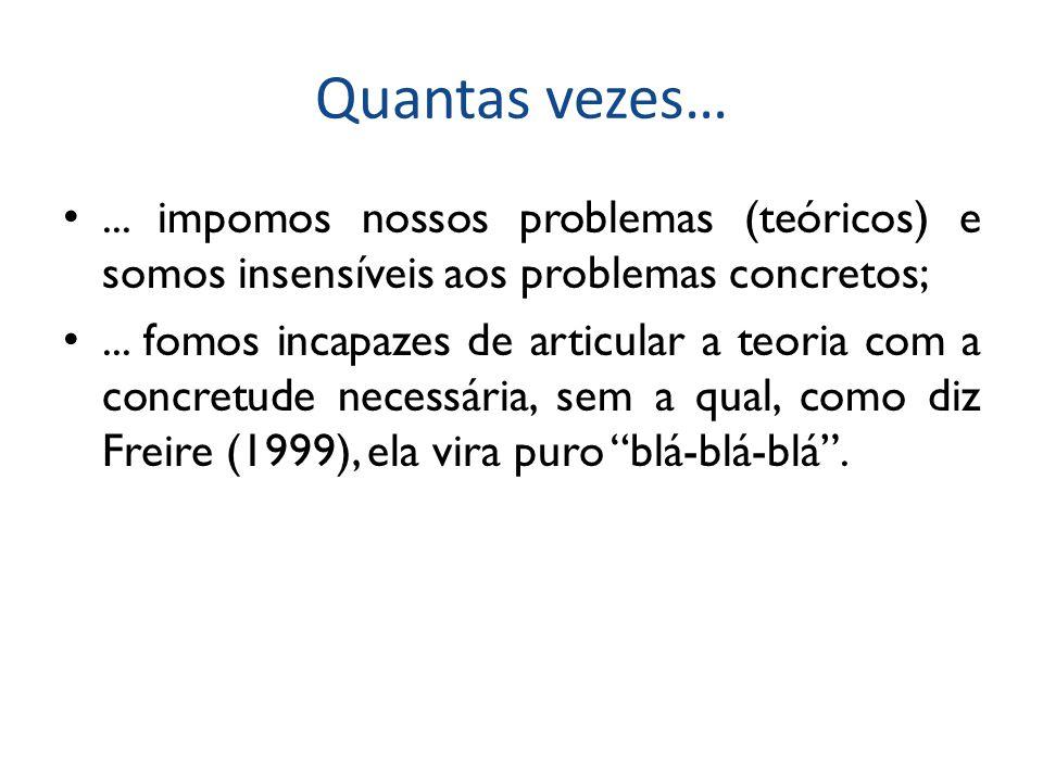 Quantas vezes…... impomos nossos problemas (teóricos) e somos insensíveis aos problemas concretos;... fomos incapazes de articular a teoria com a conc
