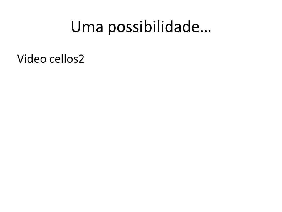Uma possibilidade… Video cellos2