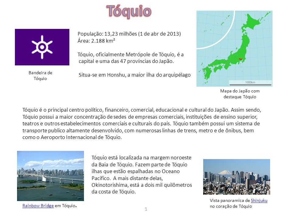Bandeira de Tóquio Mapa do Japão com destaque Tóquio População: 13,23 milhões (1 de abr de 2013) Área: 2.188 km² Tóquio, oficialmente Metrópole de Tóq