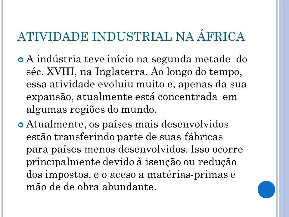 ATIVIDADE INDUSTRIAL NA ÁFRICA A indústria teve início na segunda metade do séc. XVIII, na Inglaterra. Ao longo do tempo, essa atividade evoluiu muito