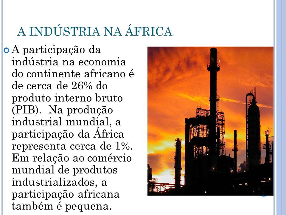A INDÚSTRIA NA ÁFRICA A participação da indústria na economia do continente africano é de cerca de 26% do produto interno bruto (PIB). Na produção ind