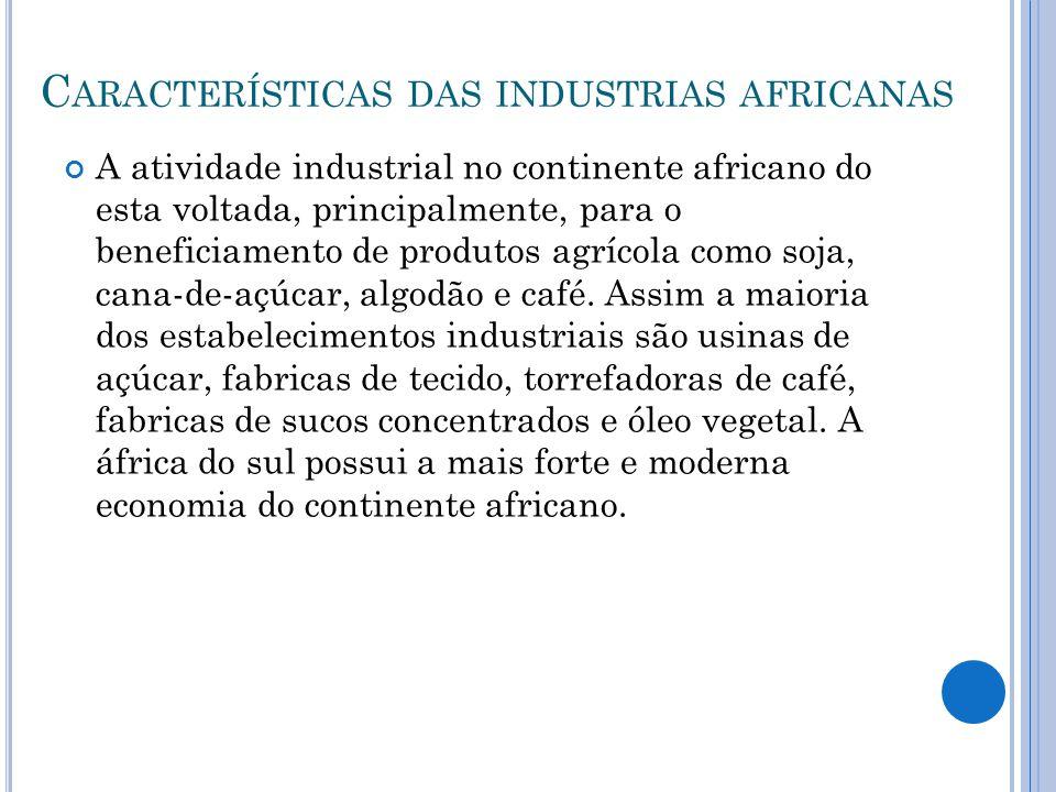 C ARACTERÍSTICAS DAS INDUSTRIAS AFRICANAS A atividade industrial no continente africano do esta voltada, principalmente, para o beneficiamento de prod