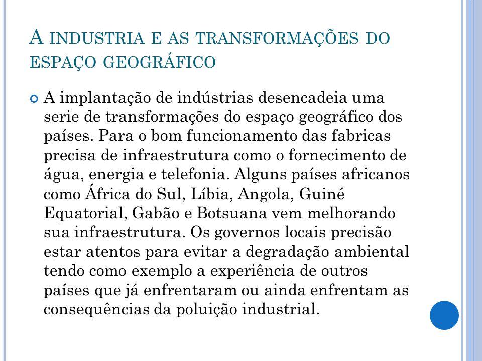 A INDUSTRIA E AS TRANSFORMAÇÕES DO ESPAÇO GEOGRÁFICO A implantação de indústrias desencadeia uma serie de transformações do espaço geográfico dos país