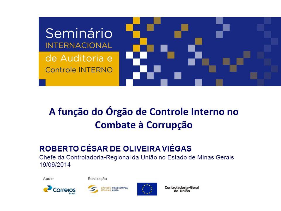 A função do Órgão de Controle Interno no Combate à Corrupção ROBERTO CÉSAR DE OLIVEIRA VIÉGAS Chefe da Controladoria-Regional da União no Estado de Mi